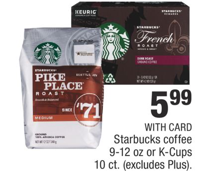 Starbucks coffee 9-12 oz or K-Cups 10 ct.